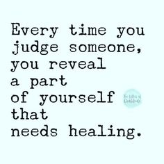 Judging leads to focusing on what's holding you back... Focus on how you can better handle, balance, heal, from your past trauma. Then share your understanding of healing with others lost in pain...
