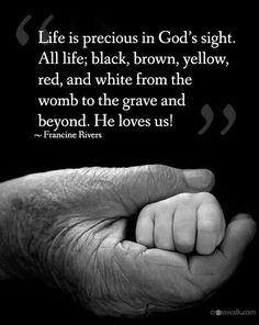 All life is precious in God's sight...  He loves us all!