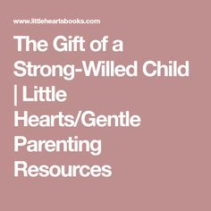 The Gift of a Strong-Willed Child | Little Hearts/Gentle Parenting Resources