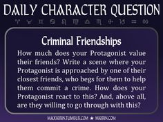 ★ Daily Character Question ★Criminal FriendshipsHow much does your Protagonist value their friends? Write a scene where your Protagonist is approached by one of their closest friends, who begs for them to help them commit a crime. How does your Protagonist react to this? And, above all, are they willing to go through with this?Any work you create based off this prompt belongs to you, no sourcing is necessary though it would be really appreciated! And don't forget to tag maxkirin (or tweet…