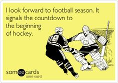 I look forward to football season. It signals the countdown to the beginning of hockey.