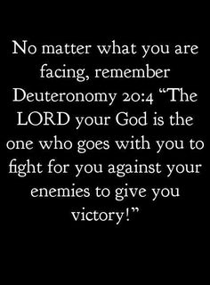 "No matter what you are facing, remember Deuteronomy 20:4 ""The LORD your God is the one who goes with you to fight for you against your enemies to give you victory!"""