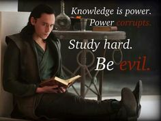 Knowledge is power. Power corrupts. Study hard. Be evil.
