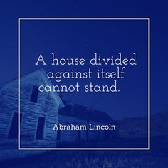 A house divided against itself cannot stand. - Abraham Lincoln  #quotes #wednesdayquoteday
