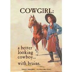 Cowgirl: a better looking cowboy...with brains. If you've ever met a bullrider....you know this is truth.
