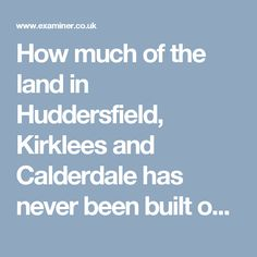 How much of the land in Huddersfield, Kirklees and Calderdale has never been built on? - Huddersfield Examiner