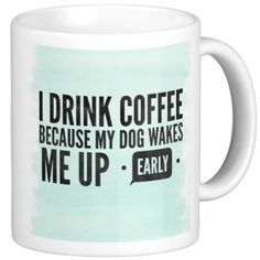 I Drink Coffee Because My Dog Wakes Me Up Early Mug