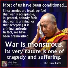 """""""War is like a fire in the human community, one whose fuel is living beings."""" ~ The Dalai Lama"""