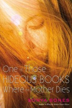 One of Those Hideous Books Where the Mother Dies by Sonya Sones - Fifteen-year-old Ruby Milliken leaves her best friend, her boyfriend, her aunt, and her mother's grave in Boston and reluctantly flies to Los Angeles to live with her father, a famous movie star who divorced her mother before Ruby was born.