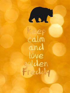 Keep calm and love golden Freddy