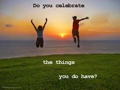 Do you celebrate the things you do have?