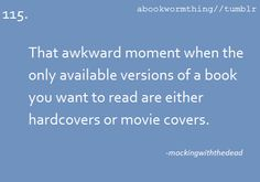 That awkward moment when the only available versions of a book you want to read are either hardcovers or movie covers.  abookwormthing.tumblr.com
