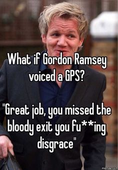 If Gordon Ramsey voiced a GPS lol! Really Funny Memes, Stupid Funny Memes, Funny Relatable Memes, Haha Funny, Funny Quotes, Funny Stuff, Fun Funny, Random Stuff, Memes Humor