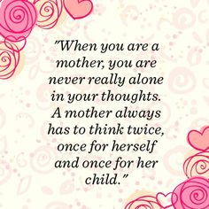 """""""When you are a mother, you are never really alone in your thoughts. A mother always has to think twice, once for herself and once for her child."""""""