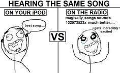 why is this true? O_o or when you hear a song on the radio, buy it, and it sounds lame on your iPod.