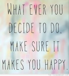 Whatever you decide to do, make sure it makes you happy via | the things we say