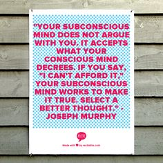 """""""Your subconscious mind does not argue with you. It accepts what your conscious mind decrees. If you say, """"I can't afford it,"""" your subconscious mind works to make it true. Select a better thought."""" - Joseph Murphy"""