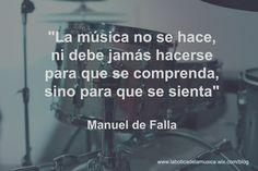 La música no se hace, ni debe hacerse jamás para que se comprenda, sino para que se sienta. Manuel de Falla
