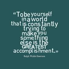 """To be yourself in a world that is constantly trying to make you something else is the greatest accomplishment."" Emerson"