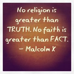 """Malcolm X Quote: """"No religion is greater than TRUTH. No faith is greater than FACT.""""  Source: Freedom From Mental Slavery (Fb)"""