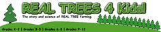 Real Trees 4 Kids   Teaches the ins and outs of Christmas Tree production. The story and science of real tree farming. Broken into 4 grade categories plus teacher resources