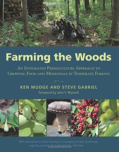 Farming the Woods: An Integrated Permaculture Approach to Growing Food and Medicinals in Temperate Forests by Ken Mudge {book}