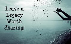 Leave a #legacy worth sharing!!