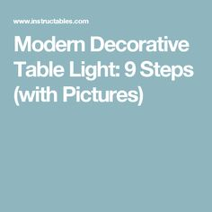 Modern Decorative Table Light: 9 Steps (with Pictures)
