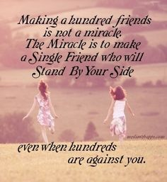 Making a hundred friends is not a miracle. The miracle is to make a single friend who will stand by your side even when hundreds are against you.