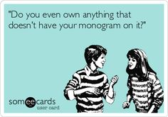 Umm, No...Not Really.  I Monogram Everything of Mine & Miss Mary's!!! Is That Suppose to be a Bad thing?! LOL!