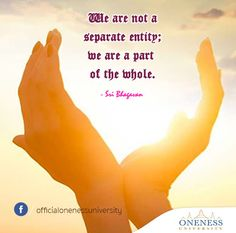 We are not a separate entity; we are a part of the whole. -Sri Bhagavan