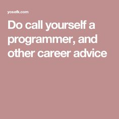 Do call yourself a programmer, and other career advice
