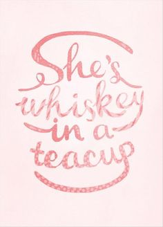 She's whiskey in a teacup. It's like that 'a little bit country - a little bit…