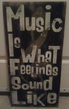 Music is what feeling sound like because you can hear feelings thru the lyrics. Lyrics tell a story of someone's emotions, feelings, memory, or dreams. Listen. If you are a true music fan, you will understand!