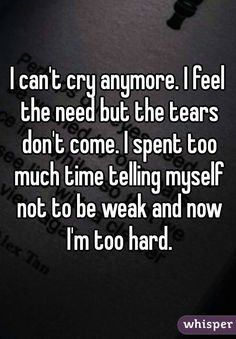 I can't cry anymore. I feel the need but the tears don't come. I spent too much time telling myself not to be weak and now I'm too hard. Dont Cry Quotes, Tears Quotes, Hurt Quotes, Funny Quotes, Qoutes, Feeling Broken Quotes, Quotes Deep Feelings, Mood Quotes, Life Quotes