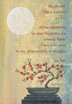 "Thich Nhat-Hanh ""Be yourself. Life is precious as it is. All the elements for your happiness are already here. There is no need to run, strive, search or struggle. Just be."