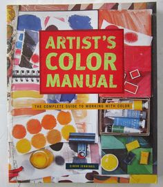 Artist's Color Manual : The Complete Guide to Working with Color by Simon...