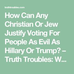 How Can Any Christian Or Jew Justify Voting For People As Evil As Hillary Or Trump? – Truth Troubles: Why people hate the truths' of the real world