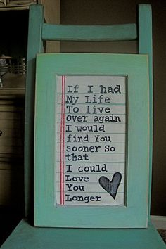 If I had my life to live over again, I would find you sooner so that I could love you longer,