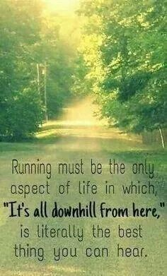 "Running must be the only aspect of life in which, ""It's all downhill from here,"" is literally the best thing you can hear."
