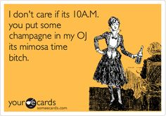 hahahaha!  This reminds me of Cole J. who once made me drink mimosa on the clock.  He was my boss. I miss him so!