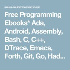 Free Programming Ebooks* Ada, Android, Assembly, Bash, C, C++, DTrace, Emacs, Forth, Git, Go, Hadoop, Haskell, HTML/CSS, IOS, Java, JavaScript, Linux, Lisp,  Lua, Mathematica, Matlab, Maven, Mercurial, MySQL, .NET (C#), NoSQL, Oberon, Objective-C, OCaml, Octave, Octave, OpenScad, Oracle Server, Oracle PL/SQL, Parrot / Perl 6, Perl, PHP, PowerShell, Prolog, PostgreSQL, Python, Django, R, Ruby, Ruby on Rails, Rust, Sage, Scala, Scheme, Scratch, Sed, Silverlight, Smalltalk, Subversion…