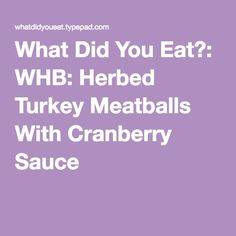 What Did You Eat?: WHB: Herbed Turkey Meatballs With Cranberry Sauce