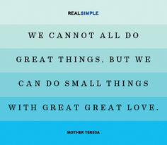 We cannot all do great things, but we can do small things with great love. —Mother Teresa