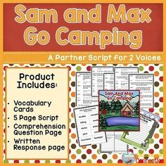 Sam and Max Go Camping is a partner script for two voices. The reading level of the two parts are at a second to third grade level and at a primer level, and it is intended to help young readers develop fluency as well as comprehension skills.  It is written with a mother and son as the characters.