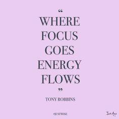 Where focus goes, energy flows.