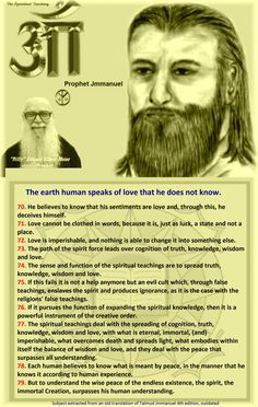 The earth human speaks of love that he does not know. 70. He believes to know that his sentiments are love and, through this, he deceives himself. 71. Love cannot be clothed in words, because it is, just as luck, a state and not a place. 72. Love is imperishable, and nothing is able to change it into something else. 73. The path of the spirit force leads over cognition of truth, knowledge, wisdom and love. 74. The sense and function of the spiritual teachings are to spread truth, knowledge…