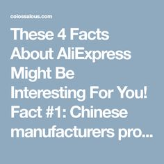 These 4 Facts About AliExpress Might Be Interesting For You! Fact #1: Chinese manufacturers produce high quality items. The poor quality of Chinese products is a popular myth. Everyone has heard a horror story about t-shirts that fall apart after washing, or mobile phones that don't even switch on. Still, it wouldn't be possible for China to become a major power in the world economy if it wasn't for the top quality of items they produce. Fact #2: People don't mind a long delivery time. I...
