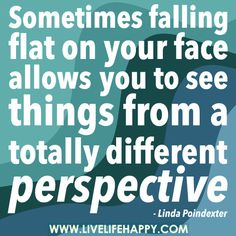 Sometimes falling flat on your face allows you to see things from a totally different perspective. -Linda Poindexter