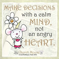 ❀❀❀ Make Decisions with a calm Mind, not an angry Heart. Amen...Little Church Mouse 16 April 2016 ❀❀❀